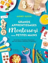 Grands apprentissages Montessori pour petites mains : 60 recettes et 70 ateliers Montessori pour des enfants autonomes et épanouis !