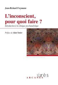 L'inconscient, pour quoi faire ? : introduction à la clinique psychanalytique