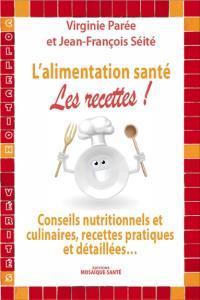 L'alimentation santé : les recettes ! : conseils nutritionnels et culinaires, recettes pratiques et détaillées...