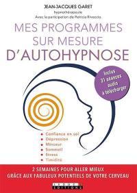 Mes programmes sur mesure d'autohypnose : 2 semaines pour aller mieux grâce aux fabuleux potentiels de votre cerveau