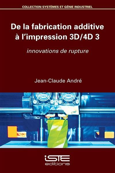 De la fabrication additive à l'impression 3D-4D. Volume 3, Innovations de rupture