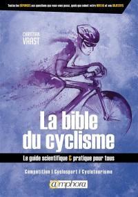 La bible du cyclisme : le guide scientifique & pratique pour tous : compétition, cyclosport, cyclotourisme