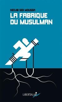 La fabrique du musulman : essai sur la radicalisation et la confessionnalisation de la question sociale