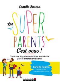 Les super-parents, c'est vous ! : construire en conscience une relation bienveillante avec son enfant et soi-même