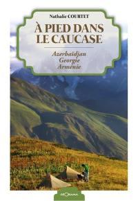 A pied dans le Caucase : Azerbaïdjan, Géorgie, Arménie