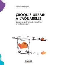 Croquis urbain à l'aquarelle : dessiner, peindre et s'exprimer avec la couleur