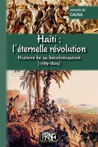 Haïti, l'éternelle révolution : histoire de sa décolonisation, 1789-1804