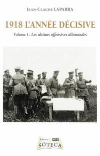1918 l'année décisive. Volume 1, Les ultimes offensives allemandes