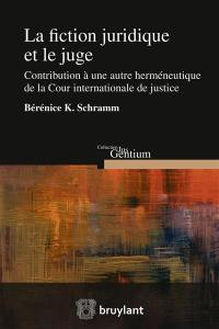 La fiction juridique et le juge : contribution à une autre herméneutique de la Cour internationale de justice