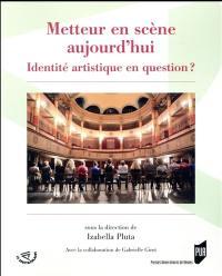Metteur en scène aujourd'hui : identité artistique en question ?