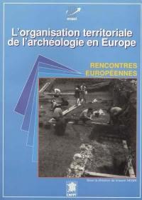 L'organisation territoriale de l'archéologie en Europe : actes des rencontres européennes de l'archéologie , Montpellier, 22-23-24 mai 1991