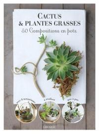 Cactus & plantes grasses : 50 compositions en pots