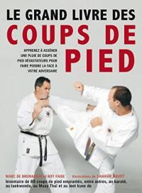Le grand livre des coups de pied : inventaire de 89 coups de pied empruntés, entre autres, au karaté, au taekwondo, au muay thaï et au jeet kune do