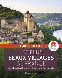 Les plus beaux villages de France : le guide officiel : 157 destinations de charme à découvrir